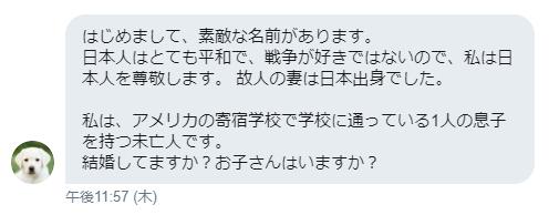 はじめまして、素敵な名前があります。 日本人はとても平和で、戦争が好きではないので、私は日本人を尊敬します。 故人の妻は日本出身でした。 私は、アメリカの寄宿学校で学校に通っている1人の息子を持つ未亡人です。 結婚してますか?お子さんはいますか?